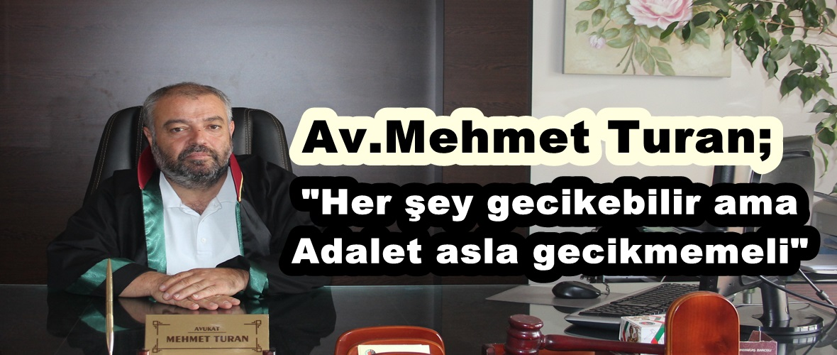 """Av.Mehmet Turan; """"Her şey gecikebilir ama Adalet asla gecikmemeli"""""""
