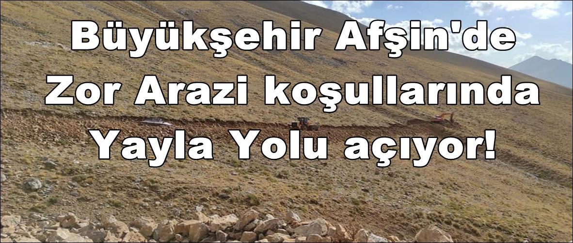 Büyükşehir Afşin'de Zor Arazi koşullarında Yayla Yolu açıyor!