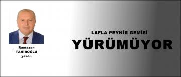 LAFLA PEYNİR GEMİSİ YÜRÜMÜYOR!