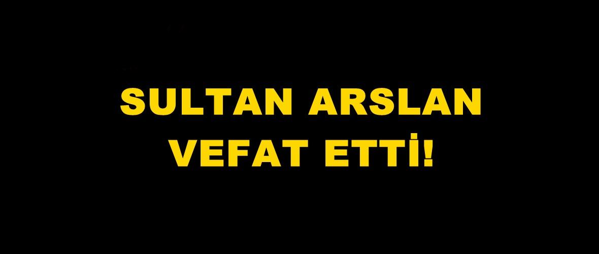 Sultan Arslan vefat etti.
