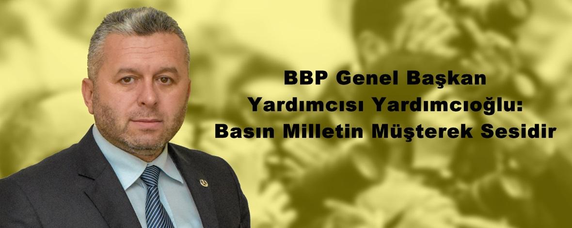 """BBP Genel Başkan Yardımcısı Yardımcıoğlu: """"Basın Milletin Müşterek Sesidir"""""""