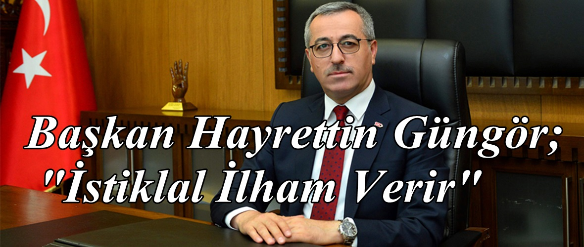 """Başkan Hayrettin Güngör; """"İstiklal İlham Verir"""""""