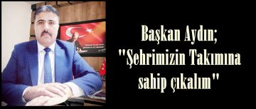"""Başkan Aydın; """"Şehrimizin Takımına sahip çıkalım"""""""