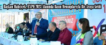 Mahçiçek, EXPO 2023 Alanında Basın Mensuplarıyla Bir Araya Geldi!